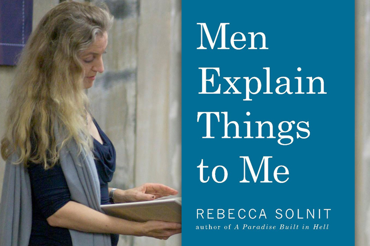 rebecca solnit essays In rebecca solnit's latest book, seven essays lead us through what it means when half of the world's population is silenced, ignored, and debased men explain things to me opens with solnit's essay of the same name, which recounts her experience at a dinner party where the host chatters on and.